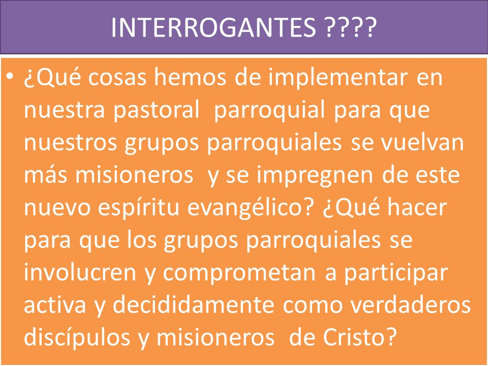 INTERROGANTES ???? ¿Qué cosas hemos de implementar en nuestra pastoral parroquial para que nuestros grupos parroquiales se vuelvan más misioneros y se
