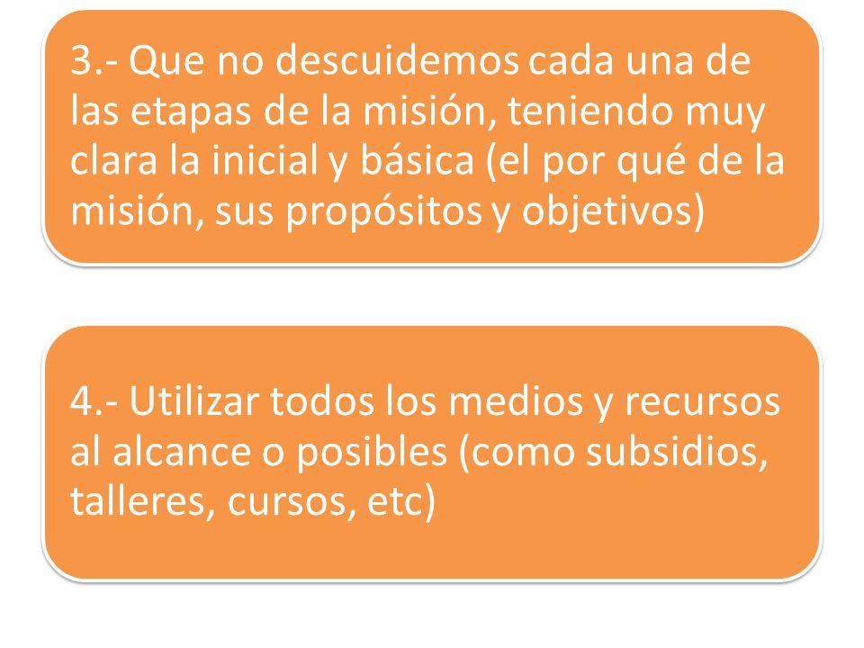 3.- Que no descuidemos cada una de las etapas de la misión, teniendo muy clara la inicial y básica (el por qué de la misión, sus propósitos y objetivo