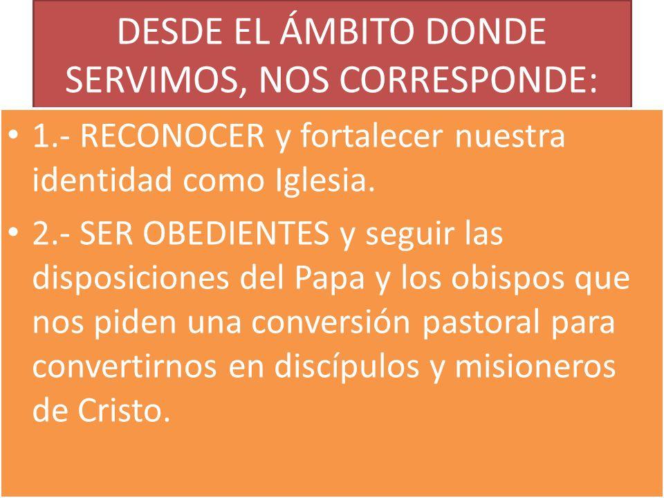 DESDE EL ÁMBITO DONDE SERVIMOS, NOS CORRESPONDE: 1.- RECONOCER y fortalecer nuestra identidad como Iglesia. 2.- SER OBEDIENTES y seguir las disposicio