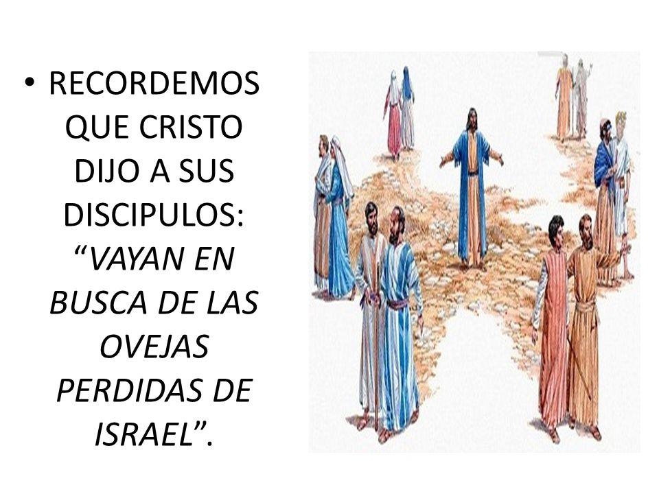 RECORDEMOS QUE CRISTO DIJO A SUS DISCIPULOS:VAYAN EN BUSCA DE LAS OVEJAS PERDIDAS DE ISRAEL.