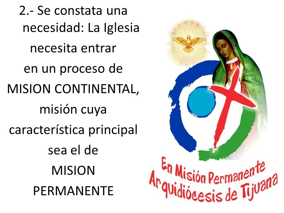 2.- Se constata una necesidad: La Iglesia necesita entrar en un proceso de MISION CONTINENTAL, misión cuya característica principal sea el de MISION P