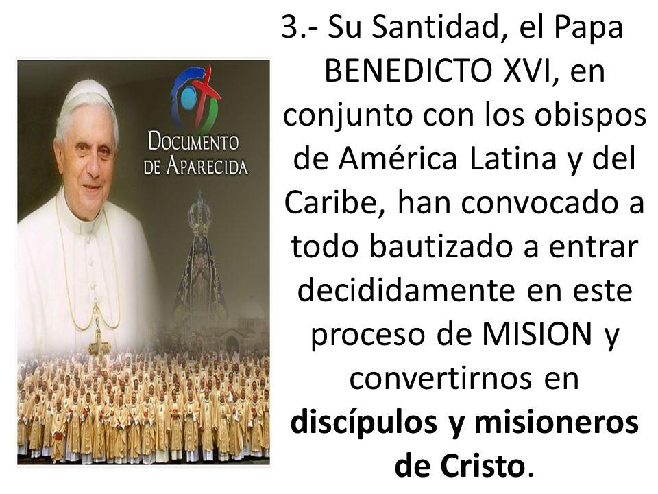 3.- Su Santidad, el Papa BENEDICTO XVI, en conjunto con los obispos de América Latina y del Caribe, han convocado a todo bautizado a entrar decididame