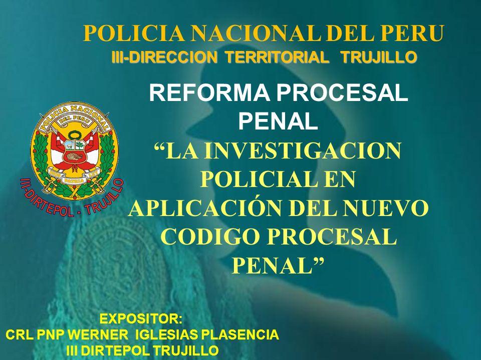 POLICIA NACIONAL DEL PERU III-DIRECCION TERRITORIAL TRUJILLO REFORMA PROCESAL PENAL LA INVESTIGACION POLICIAL EN APLICACIÓN DEL NUEVO CODIGO PROCESAL PENAL EXPOSITOR: CRL PNP WERNER IGLESIAS PLASENCIA III DIRTEPOL TRUJILLO