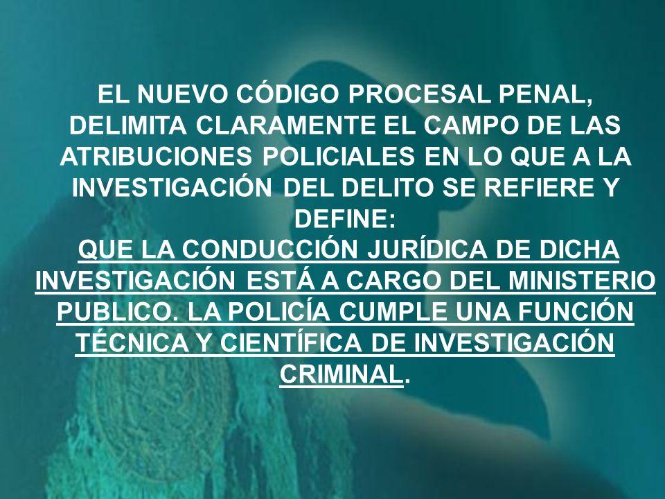 EL NUEVO CÓDIGO PROCESAL PENAL, DELIMITA CLARAMENTE EL CAMPO DE LAS ATRIBUCIONES POLICIALES EN LO QUE A LA INVESTIGACIÓN DEL DELITO SE REFIERE Y DEFINE: QUE LA CONDUCCIÓN JURÍDICA DE DICHA INVESTIGACIÓN ESTÁ A CARGO DEL MINISTERIO PUBLICO.