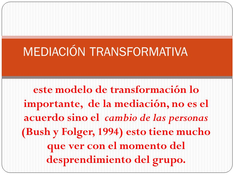este modelo de transformación lo importante, de la mediación, no es el acuerdo sino el cambio de las personas (Bush y Folger, 1994) esto tiene mucho q