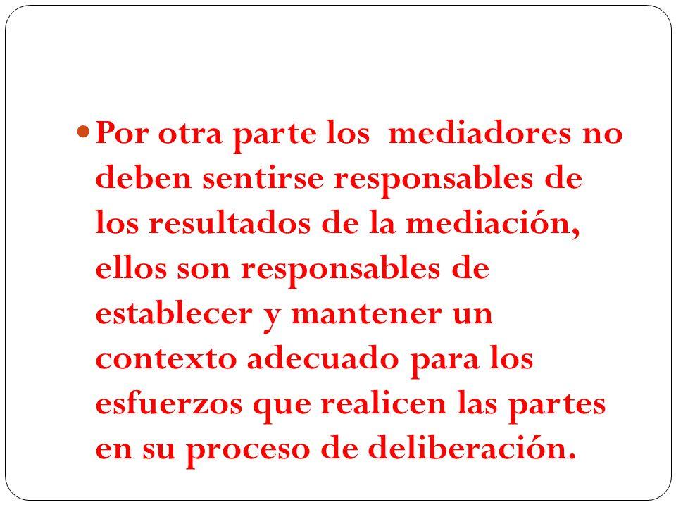 Por otra parte los mediadores no deben sentirse responsables de los resultados de la mediación, ellos son responsables de establecer y mantener un con