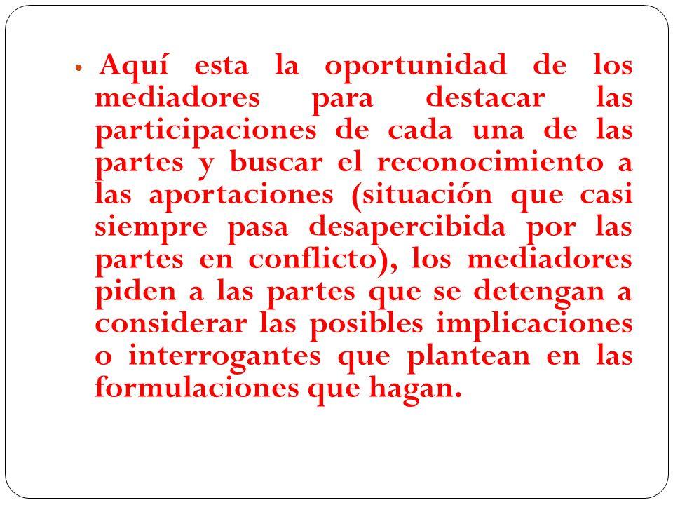 Aquí esta la oportunidad de los mediadores para destacar las participaciones de cada una de las partes y buscar el reconocimiento a las aportaciones (