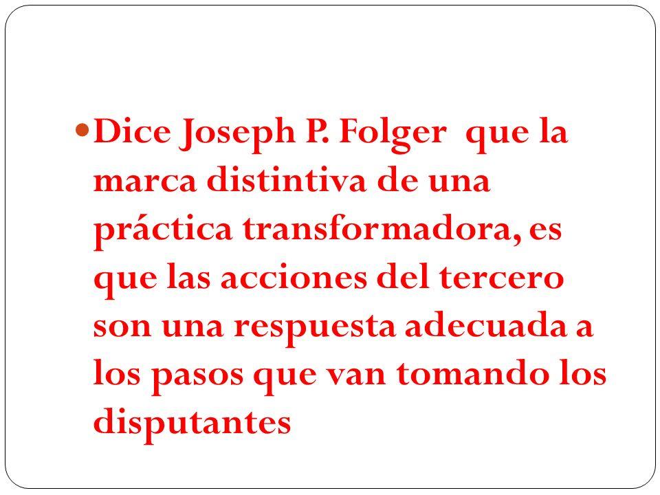 Dice Joseph P. Folger que la marca distintiva de una práctica transformadora, es que las acciones del tercero son una respuesta adecuada a los pasos q