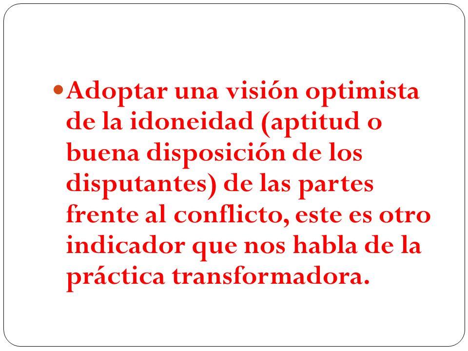 Adoptar una visión optimista de la idoneidad (aptitud o buena disposición de los disputantes) de las partes frente al conflicto, este es otro indicado