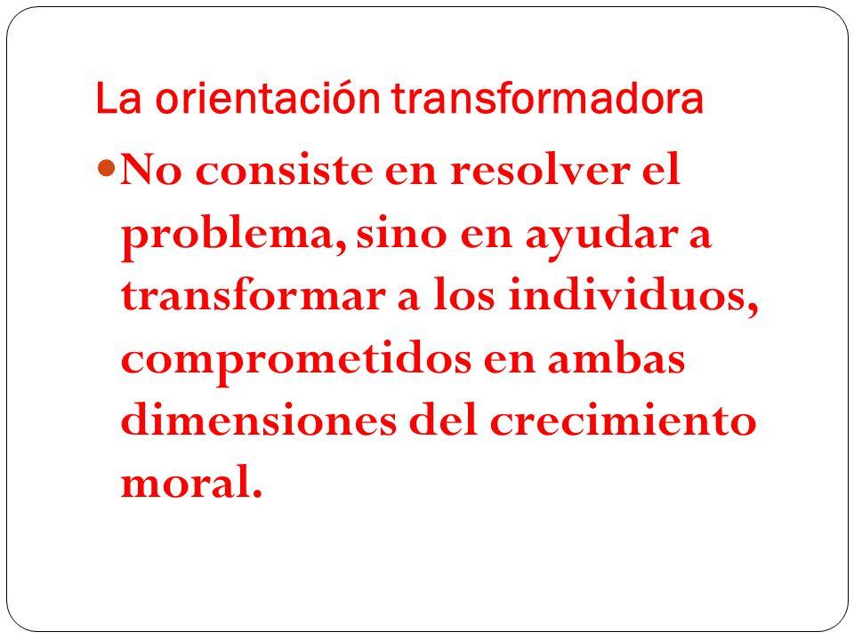 La orientación transformadora No consiste en resolver el problema, sino en ayudar a transformar a los individuos, comprometidos en ambas dimensiones d