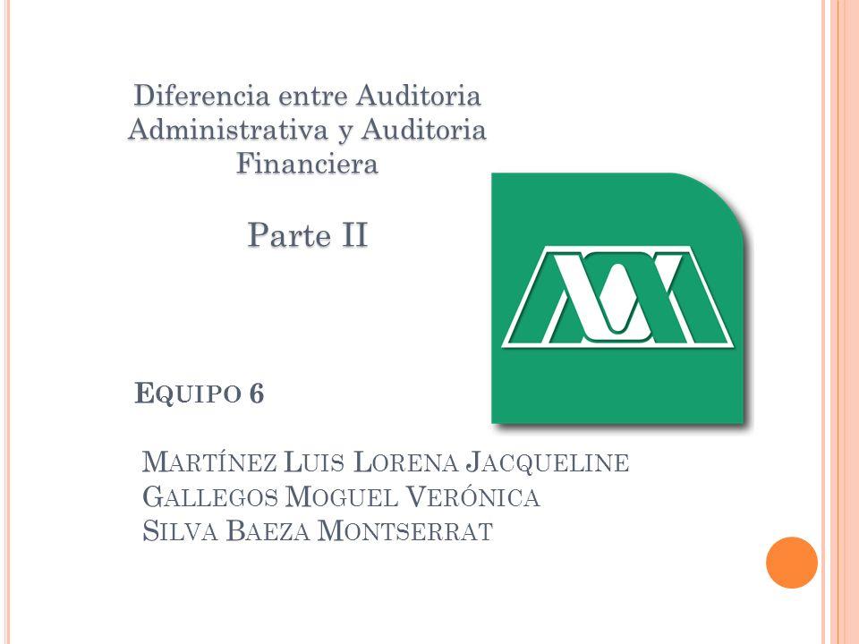 E QUIPO 6 M ARTÍNEZ L UIS L ORENA J ACQUELINE G ALLEGOS M OGUEL V ERÓNICA S ILVA B AEZA M ONTSERRAT Diferencia entre Auditoria Administrativa y Audito