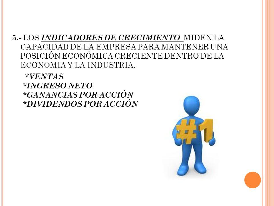 5.- LOS INDICADORES DE CRECIMIENTO MIDEN LA CAPACIDAD DE LA EMPRESA PARA MANTENER UNA POSICIÓN ECONÓMICA CRECIENTE DENTRO DE LA ECONOMIA Y LA INDUSTRI