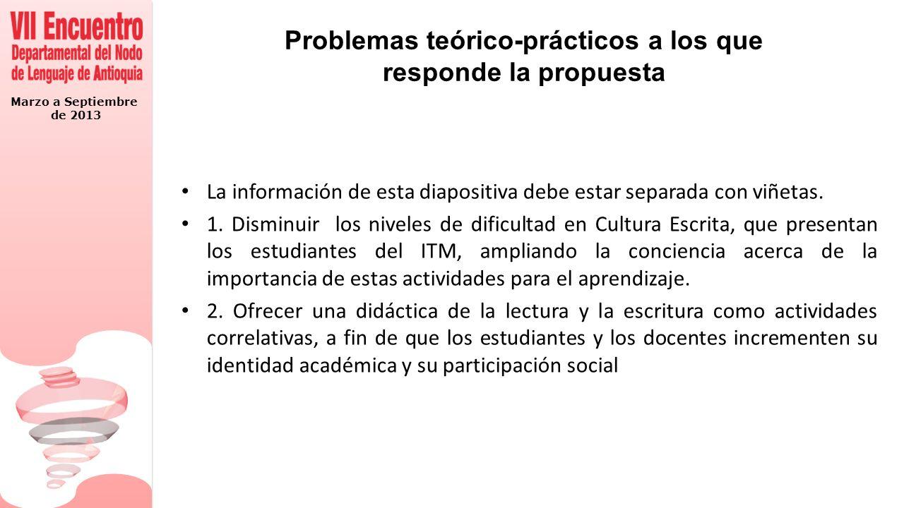 Marzo a Septiembre de 2013 Problemas teórico-prácticos a los que responde la propuesta La información de esta diapositiva debe estar separada con viñe