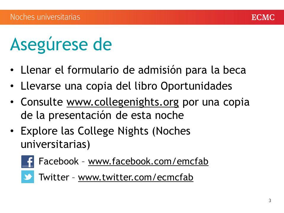 Asegúrese de Llenar el formulario de admisión para la beca Llevarse una copia del libro Oportunidades Consulte www.collegenights.org por una copia de la presentación de esta nochewww.collegenights.org Explore las College Nights (Noches universitarias) Facebook – www.facebook.com/emcfabwww.facebook.com/emcfab Twitter – www.twitter.com/ecmcfabwww.twitter.com/ecmcfab 3