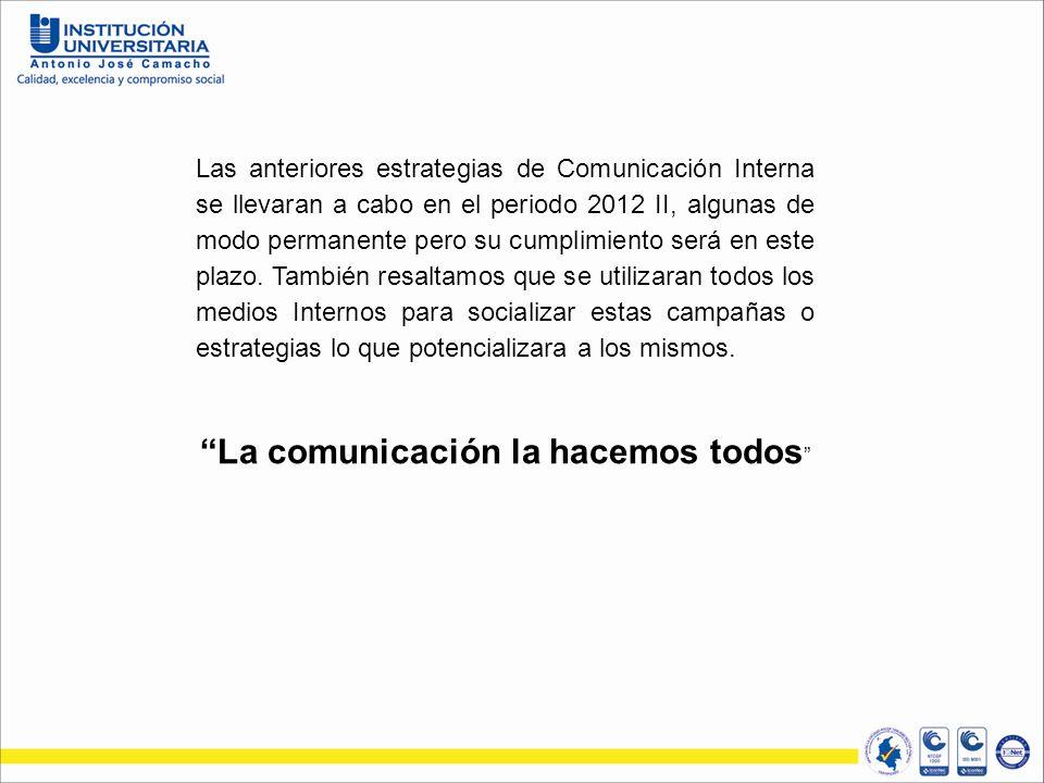 Las anteriores estrategias de Comunicación Interna se llevaran a cabo en el periodo 2012 II, algunas de modo permanente pero su cumplimiento será en este plazo.