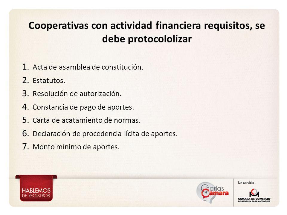 Cooperativas con actividad financiera requisitos, se debe protocololizar 1. Acta de asamblea de constitución. 2. Estatutos. 3. Resolución de autorizac