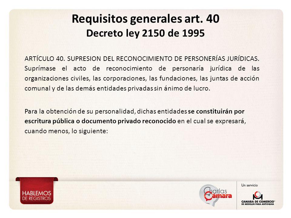 Requisitos generales art. 40 Decreto ley 2150 de 1995 ARTÍCULO 40. SUPRESION DEL RECONOCIMIENTO DE PERSONERÍAS JURÍDICAS. Suprímase el acto de reconoc