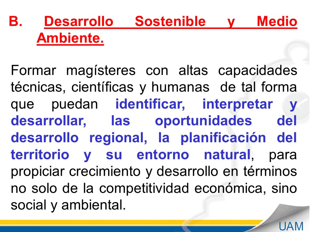 UNIVERSIDAD AUTÓNOMA DE MANIZALES DIRECCIÓN ACADÉMICA Septiembre - 2011 B. Desarrollo Sostenible y Medio Ambiente. Formar magísteres con altas capacid