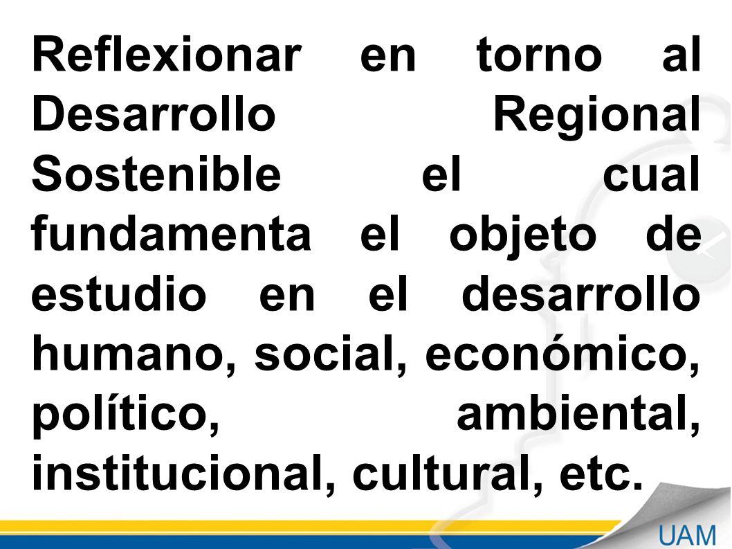 Reflexionar en torno al Desarrollo Regional Sostenible el cual fundamenta el objeto de estudio en el desarrollo humano, social, económico, político, a