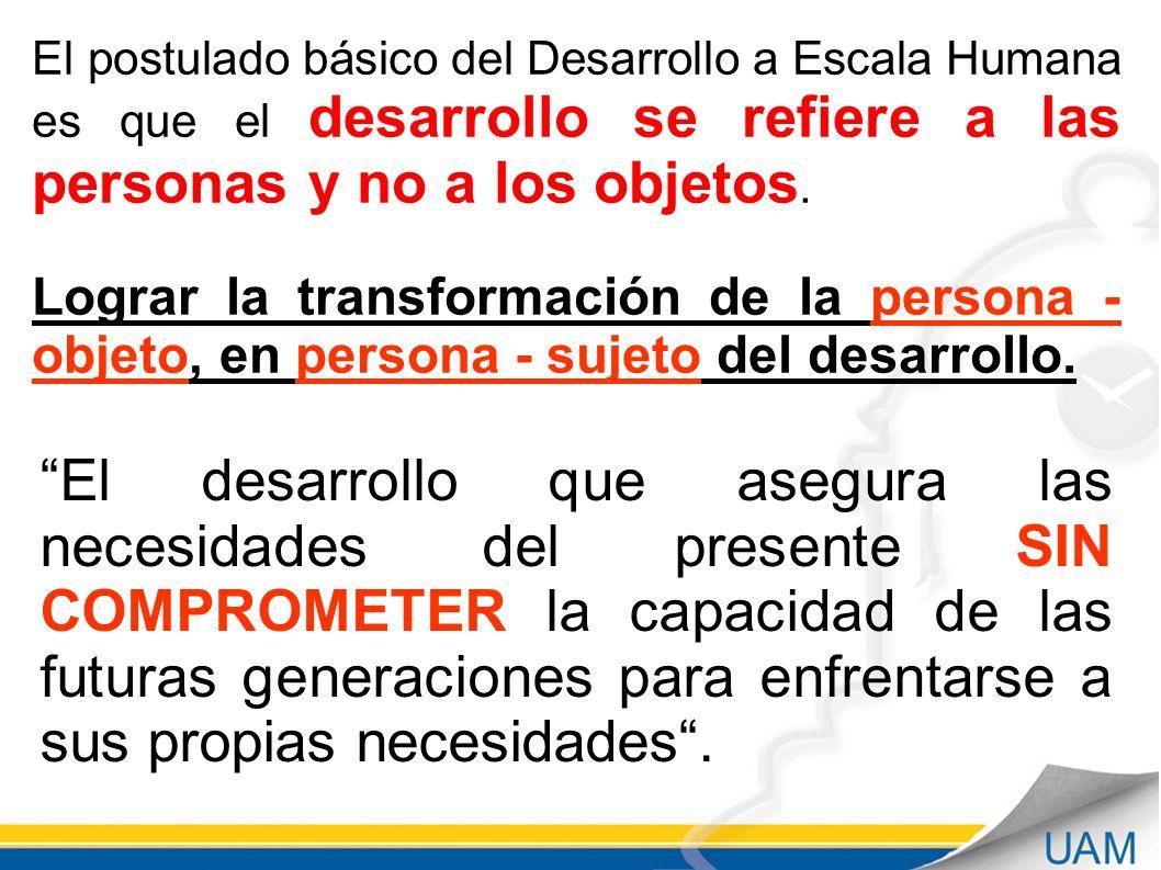 El postulado básico del Desarrollo a Escala Humana es que el desarrollo se refiere a las personas y no a los objetos. Lograr la transformación de la p
