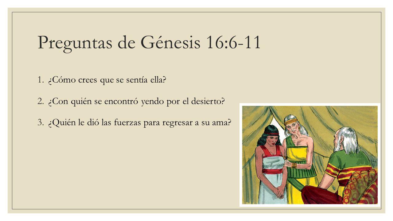 Preguntas de Génesis 16:6-11 1.¿Cómo crees que se sentía ella? 2.¿Con quién se encontró yendo por el desierto? 3.¿Quién le dió las fuerzas para regres