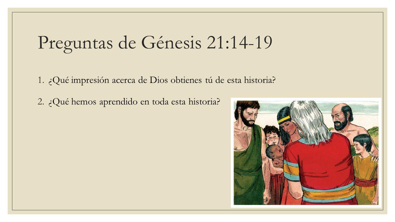 Preguntas de Génesis 21:14-19 1.¿Qué impresión acerca de Dios obtienes tú de esta historia? 2.¿Qué hemos aprendido en toda esta historia?