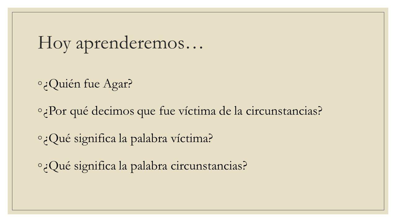 Hoy aprenderemos… ¿Quién fue Agar? ¿Por qué decimos que fue víctima de la circunstancias? ¿Qué significa la palabra víctima? ¿Qué significa la palabra