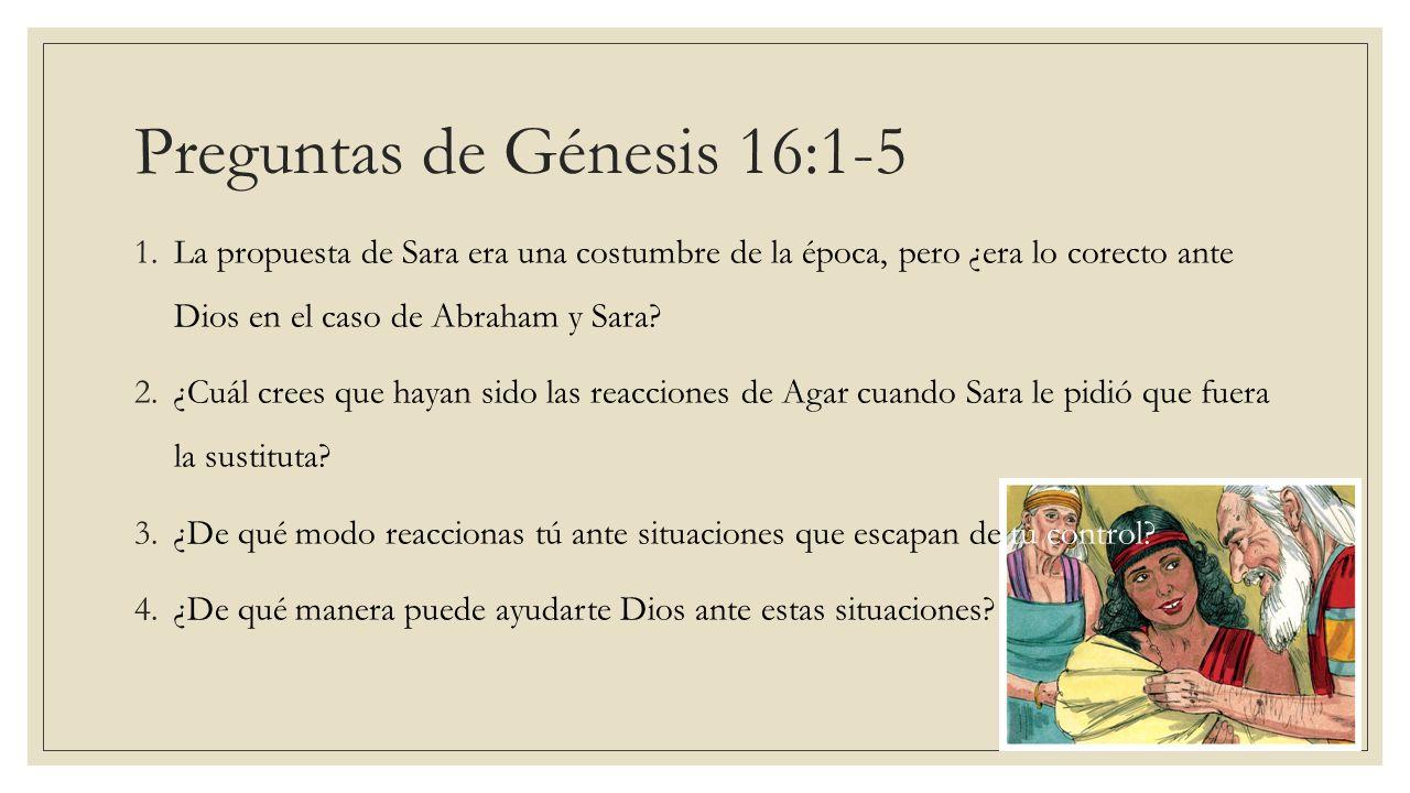 Preguntas de Génesis 16:1-5 1.La propuesta de Sara era una costumbre de la época, pero ¿era lo corecto ante Dios en el caso de Abraham y Sara? 2.¿Cuál