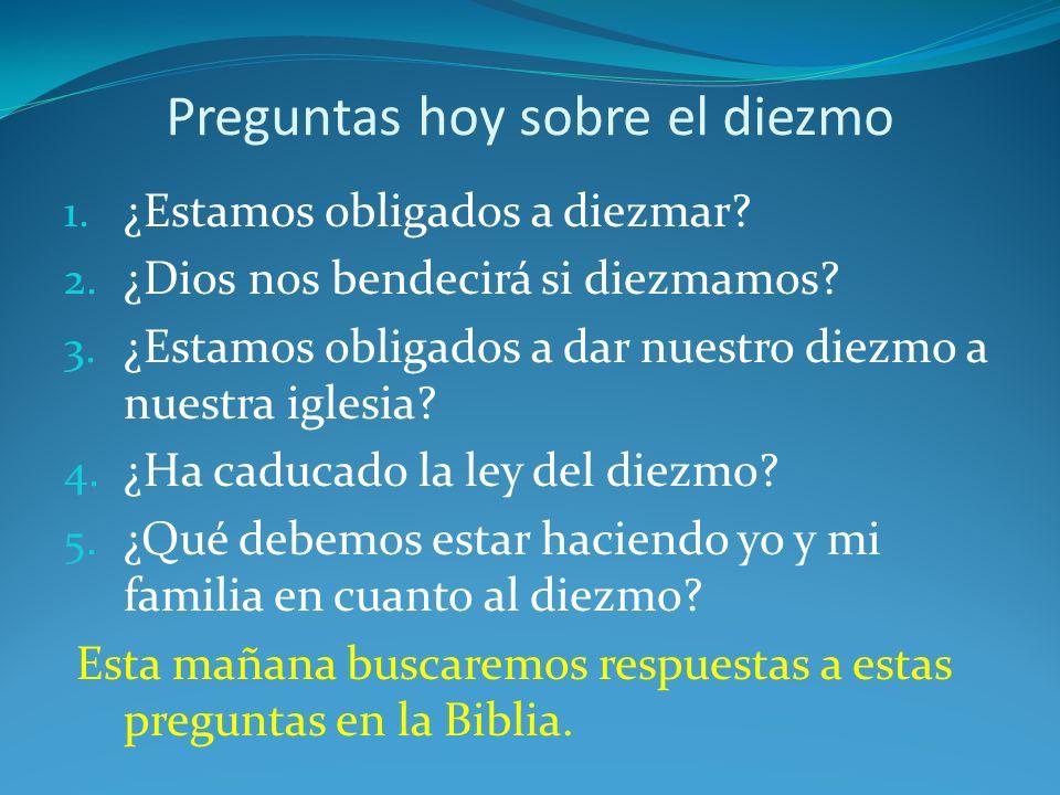 Preguntas hoy sobre el diezmo 1. ¿Estamos obligados a diezmar? 2. ¿Dios nos bendecirá si diezmamos? 3. ¿Estamos obligados a dar nuestro diezmo a nuest