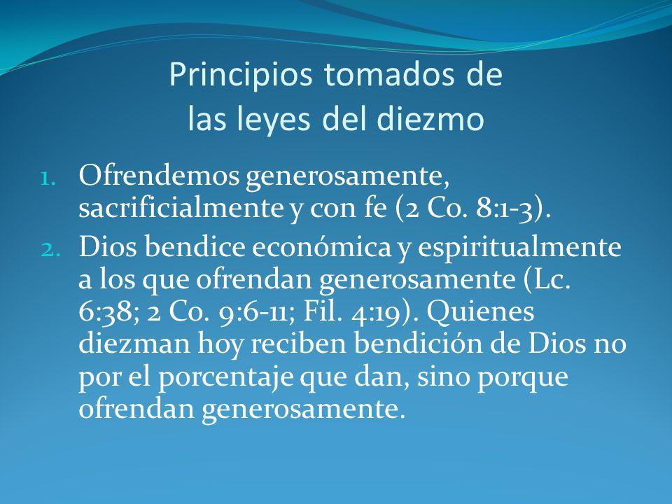Principios tomados de las leyes del diezmo 1. Ofrendemos generosamente, sacrificialmente y con fe (2 Co. 8:1-3). 2. Dios bendice económica y espiritua