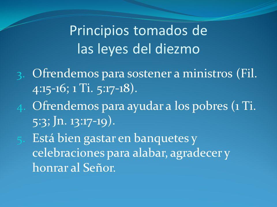 Principios tomados de las leyes del diezmo 3. Ofrendemos para sostener a ministros (Fil. 4:15-16; 1 Ti. 5:17-18). 4. Ofrendemos para ayudar a los pobr
