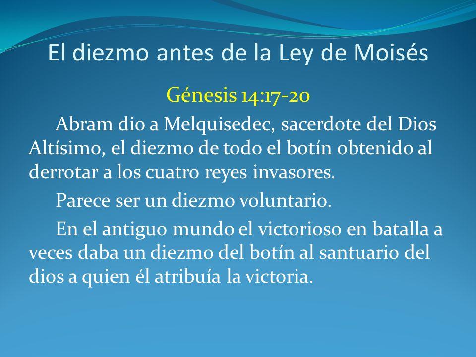 El diezmo antes de la Ley de Moisés Génesis 14:17-20 Abram dio a Melquisedec, sacerdote del Dios Altísimo, el diezmo de todo el botín obtenido al derrotar a los cuatro reyes invasores.