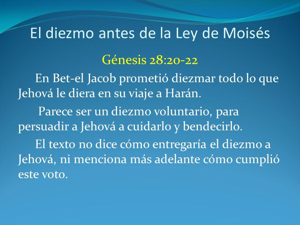 El diezmo antes de la Ley de Moisés Génesis 28:20-22 En Bet-el Jacob prometió diezmar todo lo que Jehová le diera en su viaje a Harán. Parece ser un d
