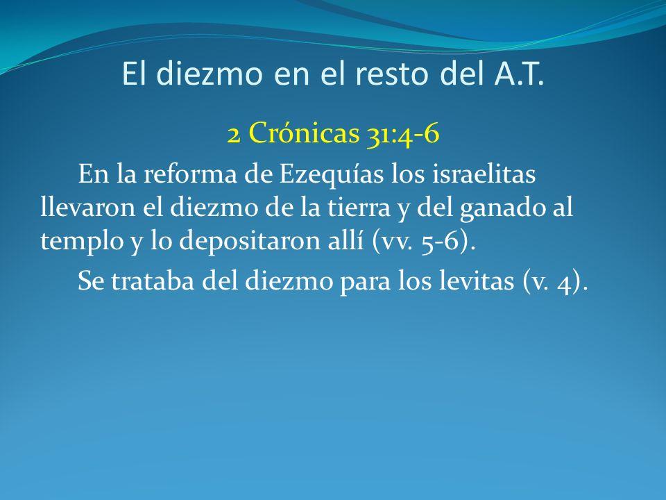 El diezmo en el resto del A.T. 2 Crónicas 31:4-6 En la reforma de Ezequías los israelitas llevaron el diezmo de la tierra y del ganado al templo y lo