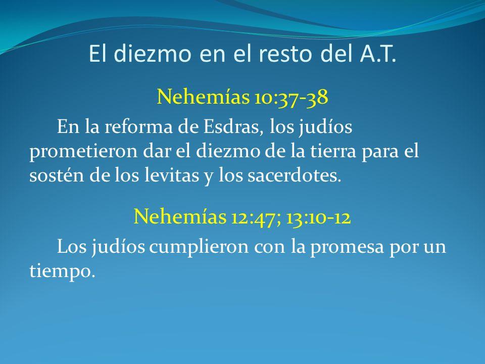 El diezmo en el resto del A.T. Nehemías 10:37-38 En la reforma de Esdras, los judíos prometieron dar el diezmo de la tierra para el sostén de los levi