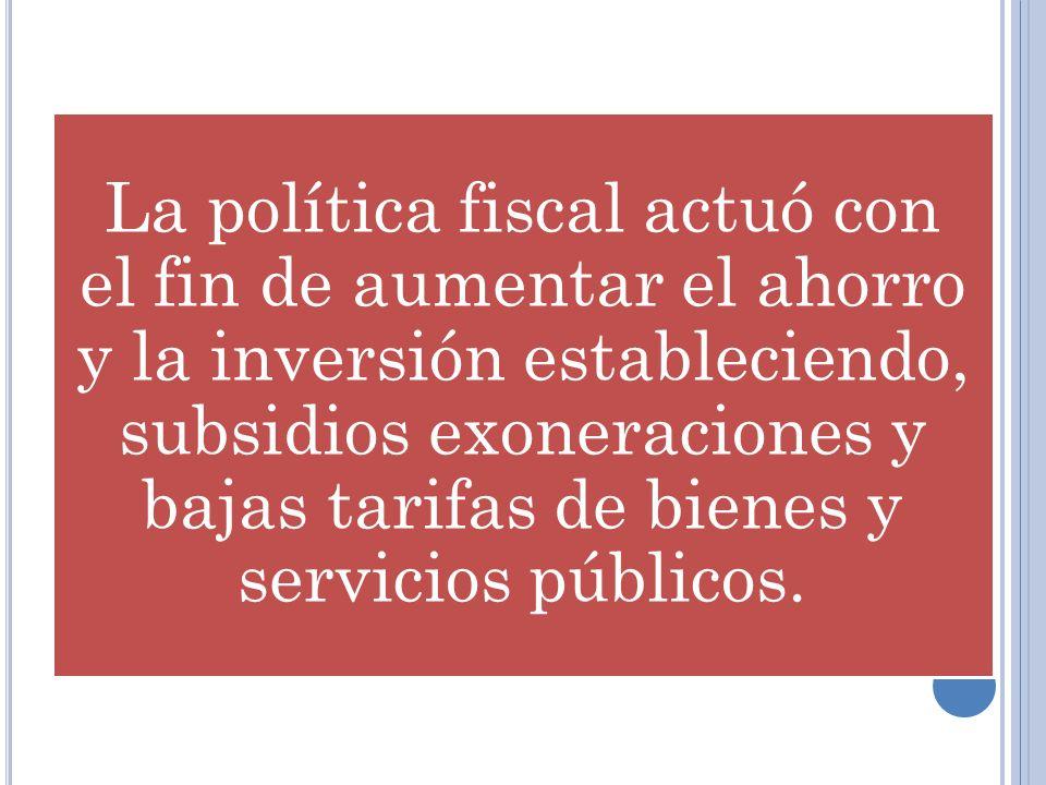 La política fiscal actuó con el fin de aumentar el ahorro y la inversión estableciendo, subsidios exoneraciones y bajas tarifas de bienes y servicios
