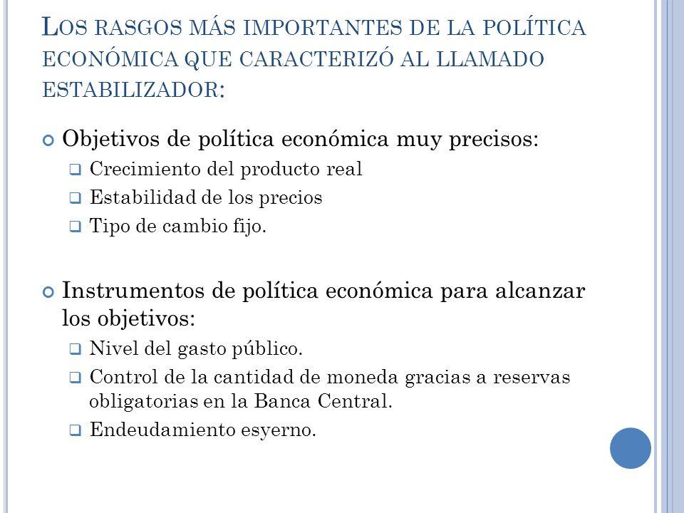 L OS RASGOS MÁS IMPORTANTES DE LA POLÍTICA ECONÓMICA QUE CARACTERIZÓ AL LLAMADO ESTABILIZADOR : Objetivos de política económica muy precisos: Crecimie