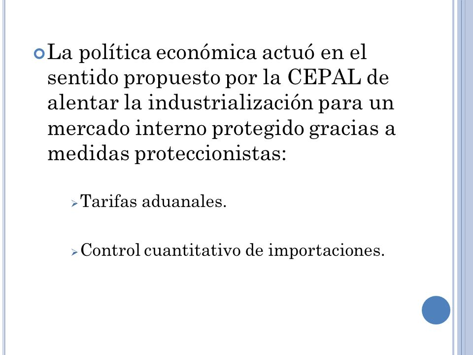 La política económica actuó en el sentido propuesto por la CEPAL de alentar la industrialización para un mercado interno protegido gracias a medidas p