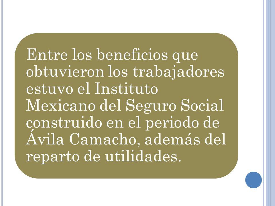 Entre los beneficios que obtuvieron los trabajadores estuvo el Instituto Mexicano del Seguro Social construido en el periodo de Ávila Camacho, además