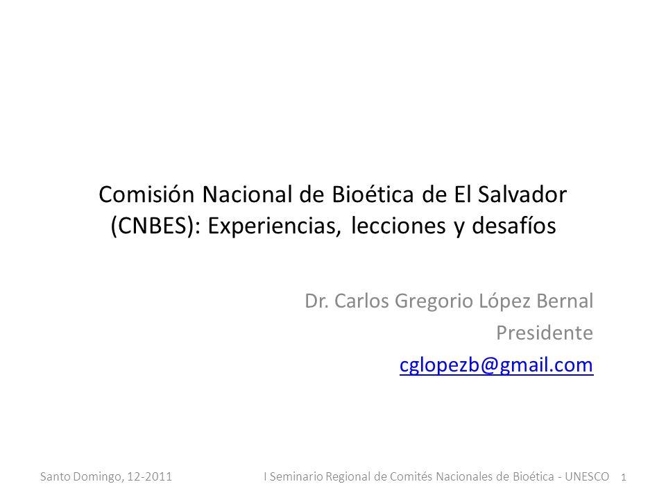 Comisión Nacional de Bioética de El Salvador (CNBES): Experiencias, lecciones y desafíos Dr. Carlos Gregorio López Bernal Presidente cglopezb@gmail.co