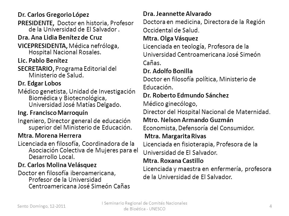 Dr. Carlos Gregorio López PRESIDENTE, Doctor en historia, Profesor de la Universidad de El Salvador. Dra. Ana Lidia Benítez de Cruz VICEPRESIDENTA, Mé
