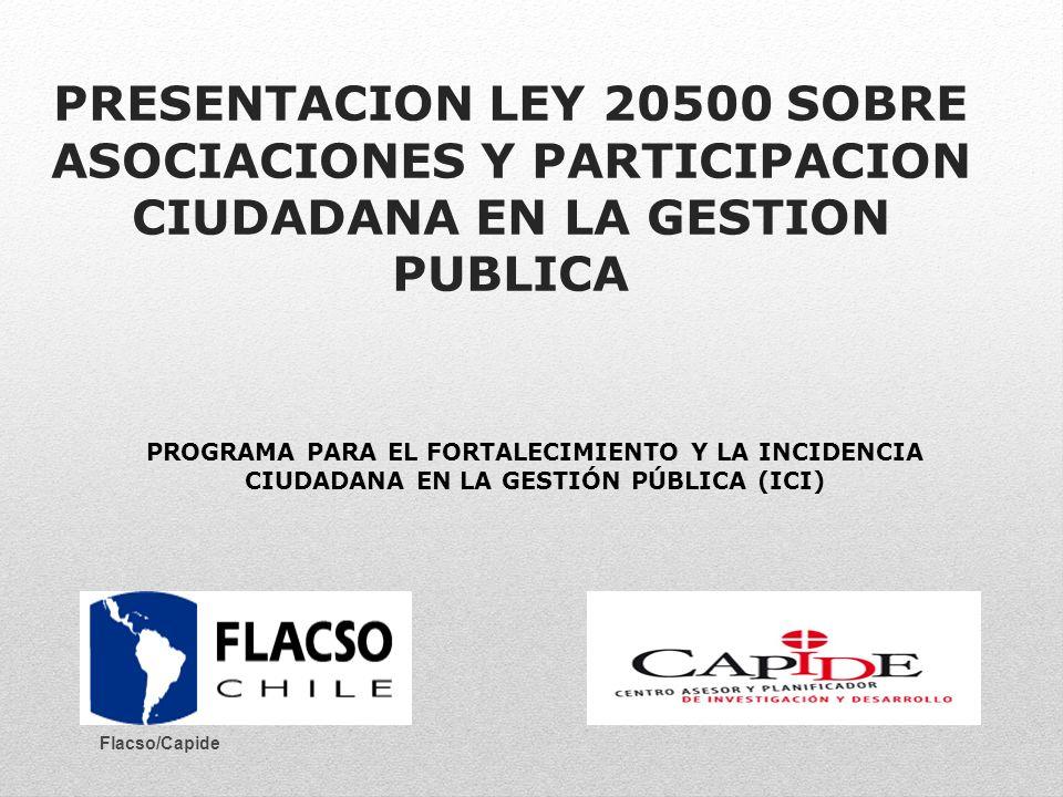 PRESENTACION LEY 20500 SOBRE ASOCIACIONES Y PARTICIPACION CIUDADANA EN LA GESTION PUBLICA PROGRAMA PARA EL FORTALECIMIENTO Y LA INCIDENCIA CIUDADANA EN LA GESTIÓN PÚBLICA (ICI) Flacso/Capide