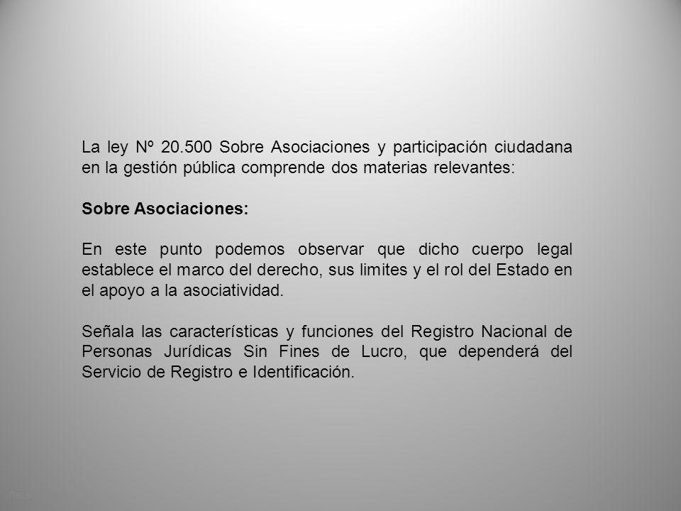 La ley Nº 20.500 Sobre Asociaciones y participación ciudadana en la gestión pública comprende dos materias relevantes: Sobre Asociaciones: En este pun