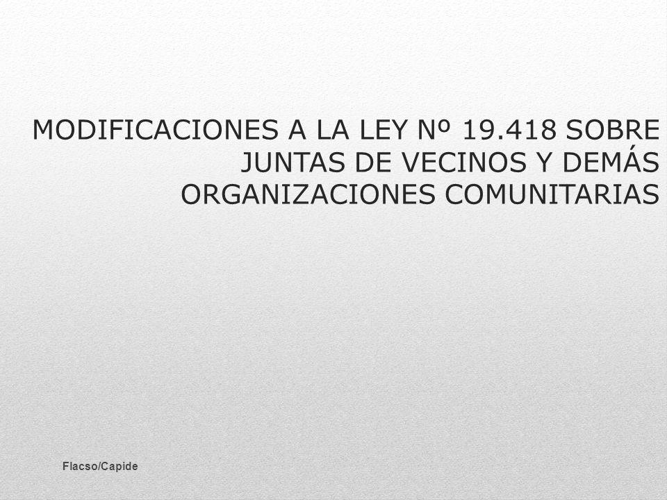 MODIFICACIONES A LA LEY Nº 19.418 SOBRE JUNTAS DE VECINOS Y DEMÁS ORGANIZACIONES COMUNITARIAS Flacso/Capide
