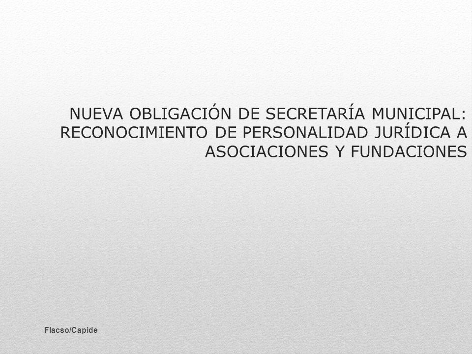 NUEVA OBLIGACIÓN DE SECRETARÍA MUNICIPAL: RECONOCIMIENTO DE PERSONALIDAD JURÍDICA A ASOCIACIONES Y FUNDACIONES Flacso/Capide