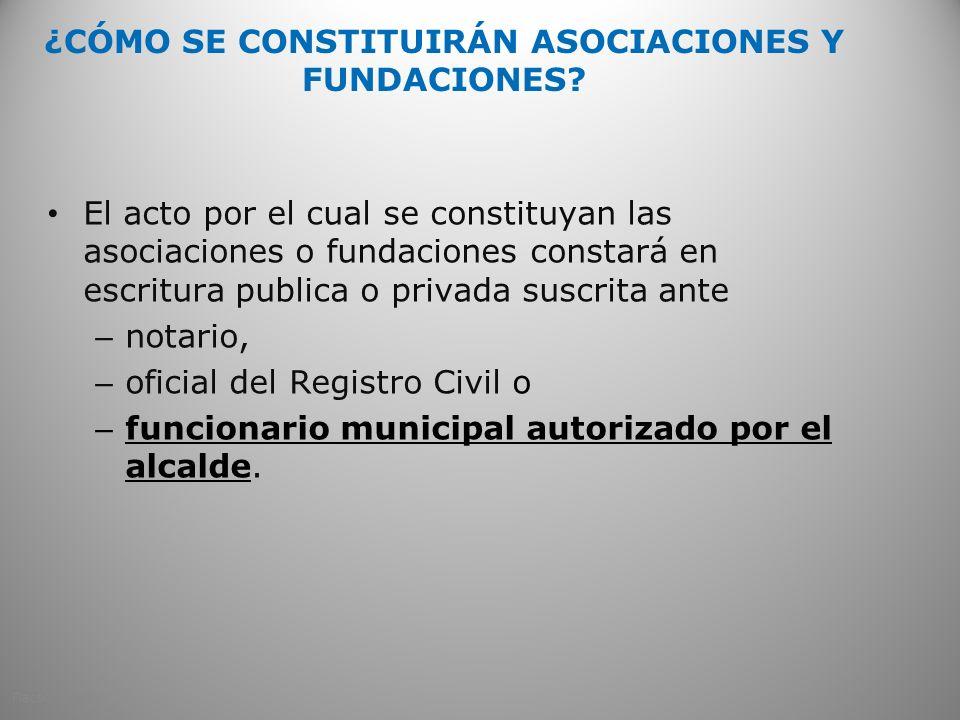 ¿CÓMO SE CONSTITUIRÁN ASOCIACIONES Y FUNDACIONES? El acto por el cual se constituyan las asociaciones o fundaciones constará en escritura publica o pr