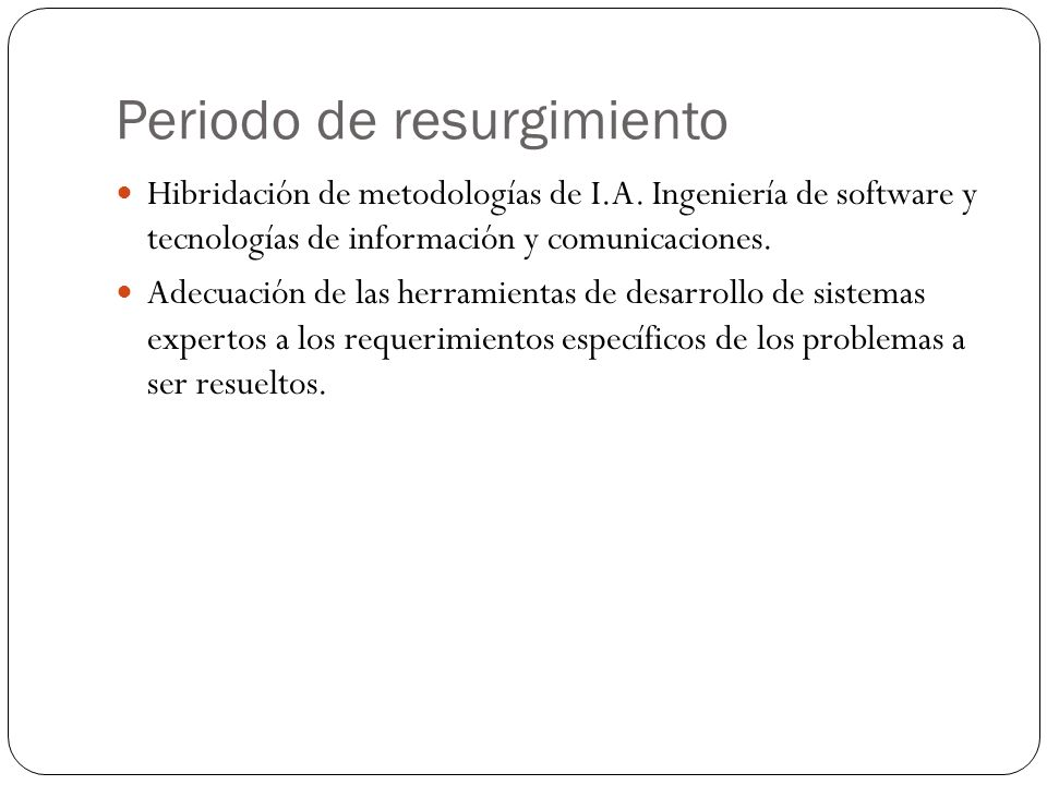 Periodo de resurgimiento Hibridación de metodologías de I.A. Ingeniería de software y tecnologías de información y comunicaciones. Adecuación de las h