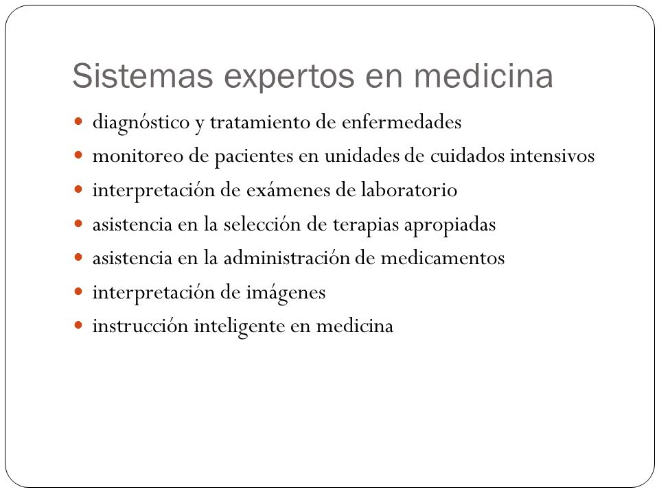 Sistemas expertos en medicina diagnóstico y tratamiento de enfermedades monitoreo de pacientes en unidades de cuidados intensivos interpretación de exámenes de laboratorio asistencia en la selección de terapias apropiadas asistencia en la administración de medicamentos interpretación de imágenes instrucción inteligente en medicina