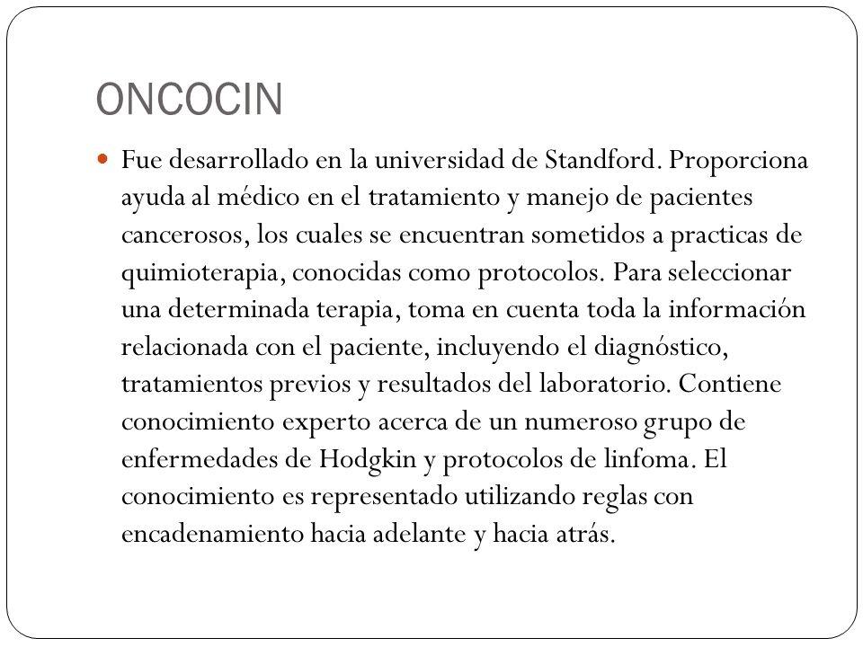 ONCOCIN Fue desarrollado en la universidad de Standford. Proporciona ayuda al médico en el tratamiento y manejo de pacientes cancerosos, los cuales se