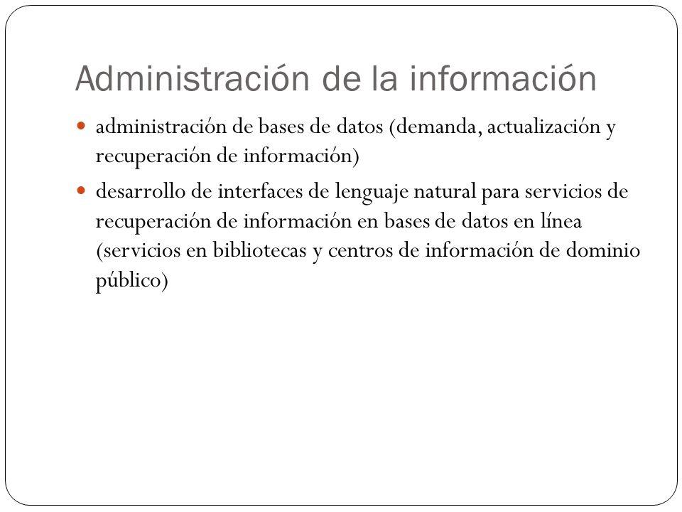 Administración de la información administración de bases de datos (demanda, actualización y recuperación de información) desarrollo de interfaces de lenguaje natural para servicios de recuperación de información en bases de datos en línea (servicios en bibliotecas y centros de información de dominio público)